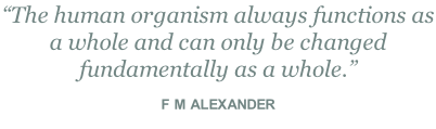 """The human organism always functions as a whole and can only be changed fundamentally as a whole.""  F M ALEXANDER"